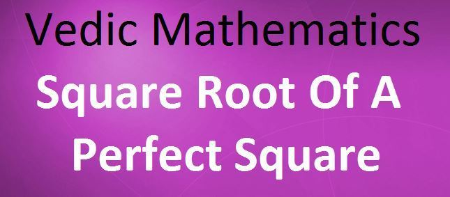 Vedic Mathematics Square root of Perfect Square